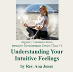 Angelic Communication Class #4: Understanding Your Intuitive Feelings