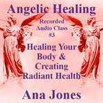 Angelic Healing Audio Class 3 of 4 - Healing Your Body & Creating Radiant Health