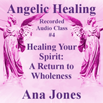 Angelic Healing Audio Class 4 of 4 - Healing Your Spirit: A Return to Wholeness