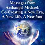 Messages from Archangel Michael: Co-Creating A New Era, A New Life, A New You (Bundled 5 Part Class)