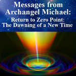 Messages from Archangel Michael: Return to Zero Point: The Dawning of a New Time