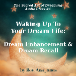 The Sacred Art of Dreaming Recorded Teleclass Series Class #1: Waking Up To Your Dream Life: Dream Enhancement & Dream Recall