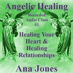 Angelic Healing Audio Class 1 of 4 - Healing Your Heart & Healing Relationships