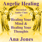 Angelic Healing Audio Class 2 of 4 - Healing Your Mind & Healing Your Thoughts